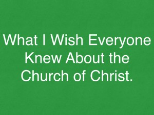 what i wish everyone knew about the church of Christ.001